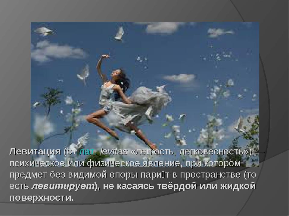 Левитация(отлат.levitas«легкость, легковесность»)— психическое или физич...