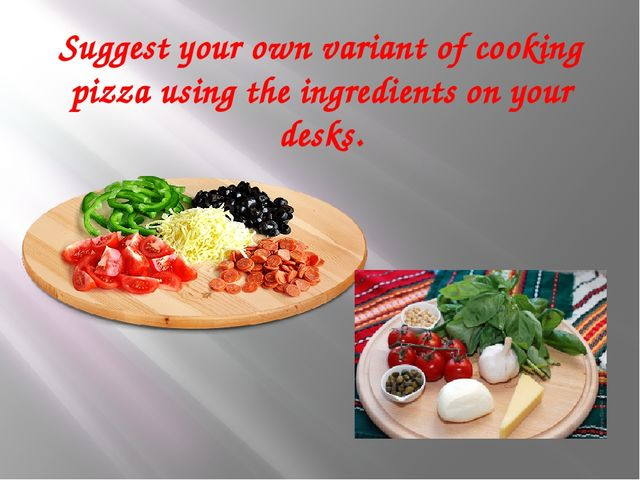 Suggest your own variant of cooking pizza using the ingredients on your desks.