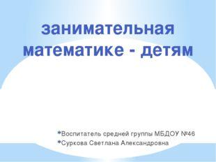 Воспитатель средней группы МБДОУ №46 Суркова Светлана Александровна занимател