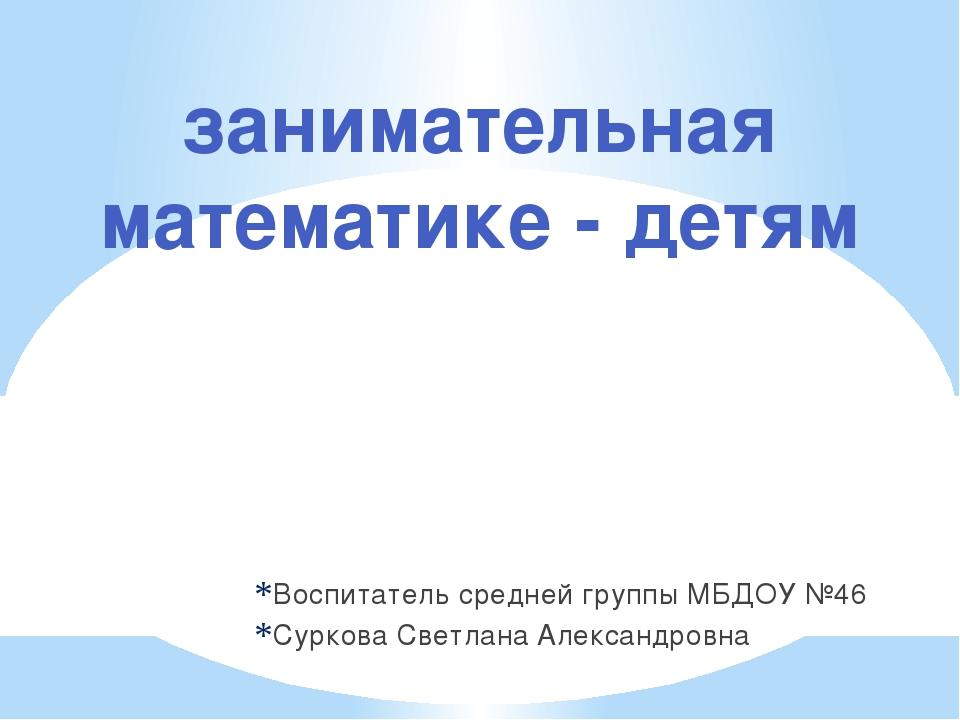 Воспитатель средней группы МБДОУ №46 Суркова Светлана Александровна занимател...