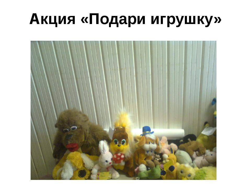 Акция «Подари игрушку»