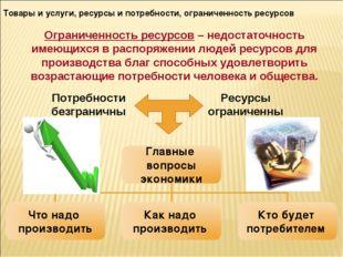Товары и услуги, ресурсы и потребности, ограниченность ресурсов Ограниченност