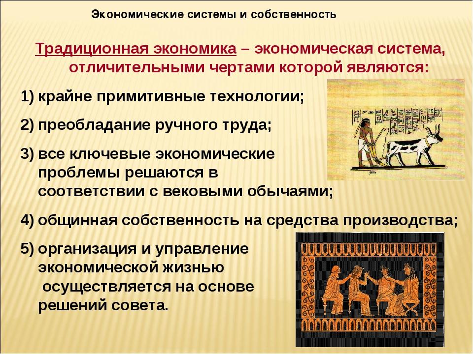 Экономические системы и собственность Традиционная экономика – экономическая...