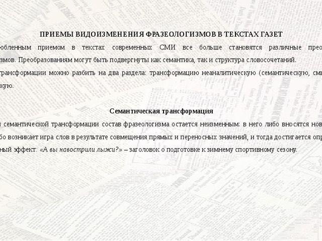 ПРИЕМЫ ВИДОИЗМЕНЕНИЯ ФРАЗЕОЛОГИЗМОВ В ТЕКСТАХ ГАЗЕТ Излюбленным приемом в те...