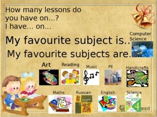How many lessons do you have on…? I have… on… My favourite subject is… My fa