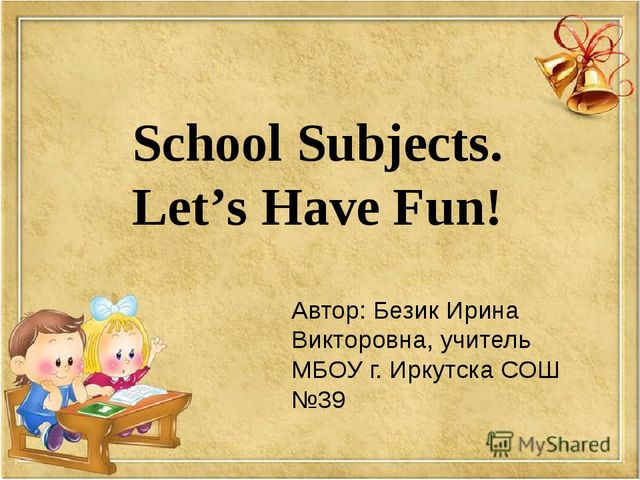 School Subjects. Let's Have Fun! Автор: Безик Ирина Викторовна, учитель МБОУ...