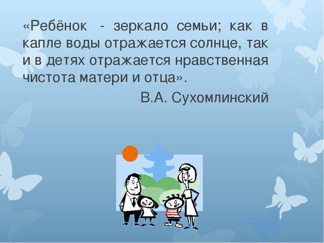 «Ребёнок - зеркало семьи; как в капле воды отражается солнце, так и в детях...