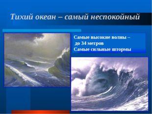 Тихий океан – самый неспокойный Самые высокие волны – до 34 метров Самые силь