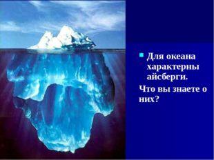 Для океана характерны айсберги. Что вы знаете о них?