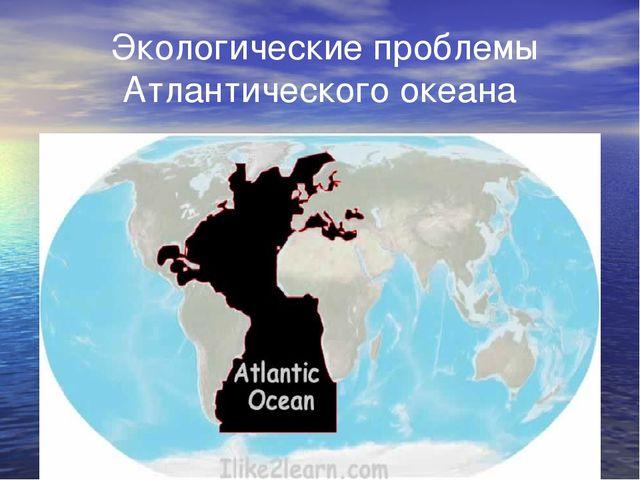 Экологические проблемы Атлантического океана