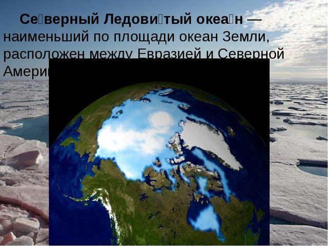 Се́верный Ледови́тый океа́н — наименьший по площади океан Земли, расположен...