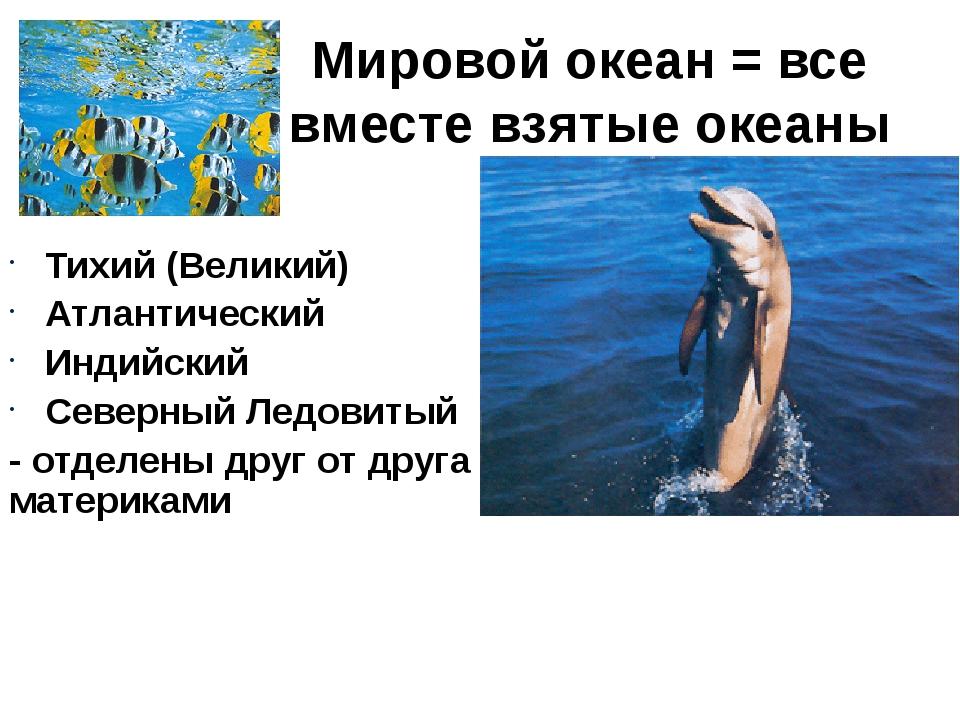 Мировой океан = все вместе взятые океаны Земли. Тихий (Великий) Атлантический...