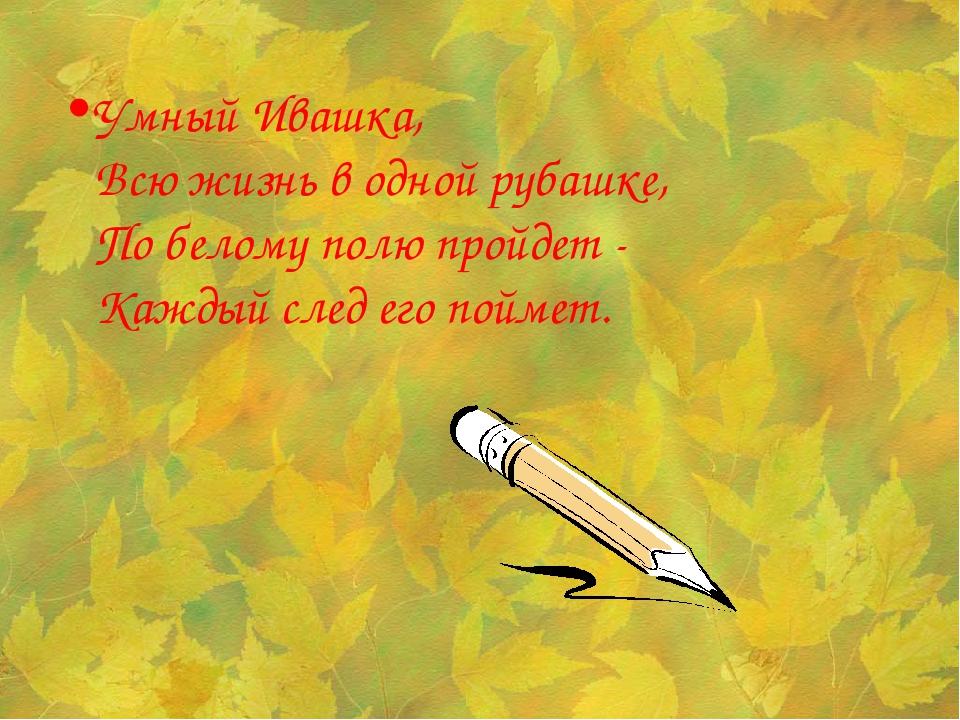 Умный Ивашка, Всю жизнь в одной рубашке, По белому полю пройдет - Каждый след...