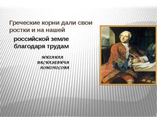 Греческие корни дали свои ростки и на нашей российской земле благодаря трудам