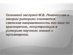Основной заслугой М.В. Ломоносова в теории риторики считается светская направ