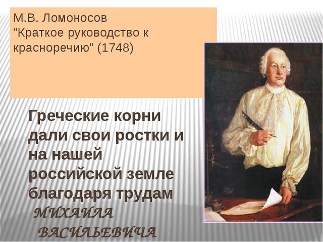 """М.В. Ломоносов """"Краткое руководство к красноречию"""" (1748) Греческие корни дал..."""