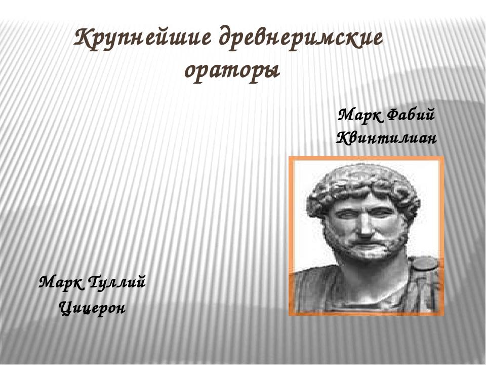 Крупнейшие древнеримские ораторы Марк Туллий Цицерон Марк Фабий Квинтилиан