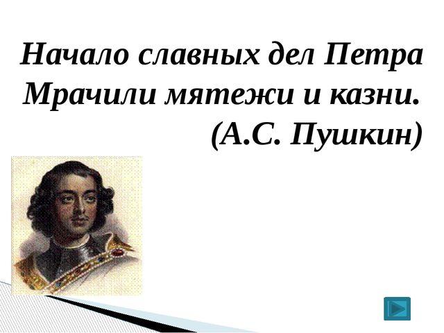 Начало славных дел Петра Мрачили мятежи и казни. (А.С. Пушкин)