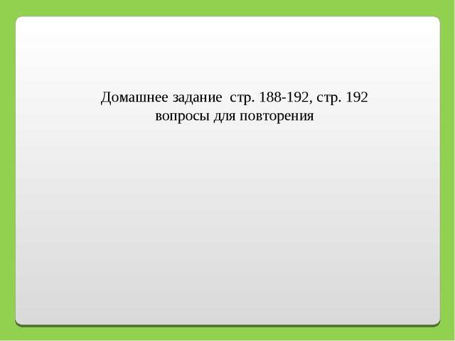 Домашнее задание стр. 188-192, стр. 192 вопросы для повторения
