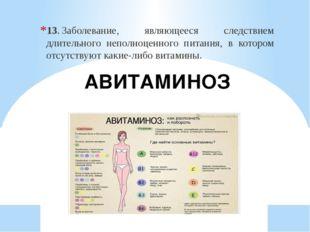АВИТАМИНОЗ 13.Заболевание, являющееся следствием длительного неполноценного