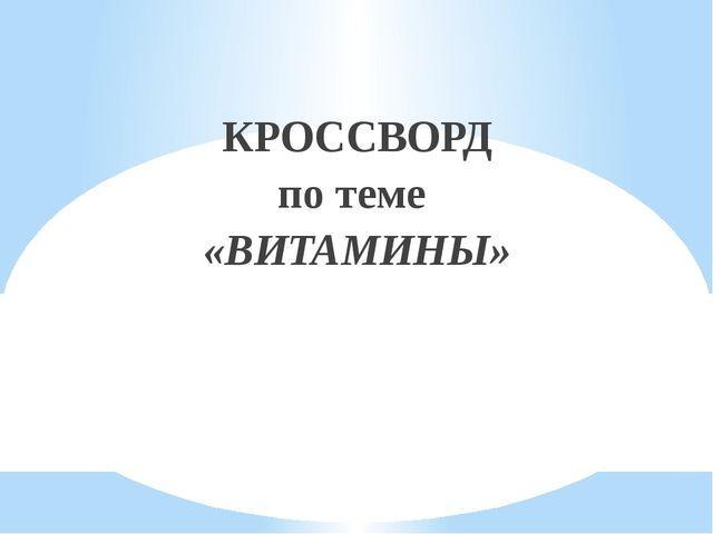 КРОССВОРД по теме «ВИТАМИНЫ»