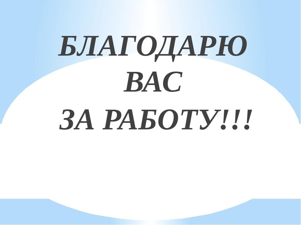 БЛАГОДАРЮ ВАС ЗА РАБОТУ!!!