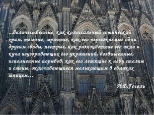 ...величественные, как колоссальный готический храм, темные, мрачные, как ег