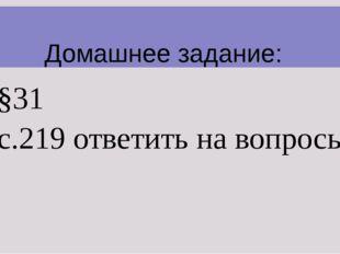 §31 с.219 ответить на вопросы.  Домашнее задание: