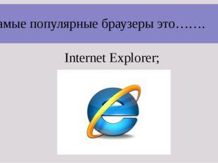Самые популярные браузеры это……. Internet Explorer;