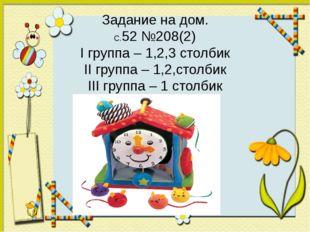 Задание на дом. С.52 №208(2) I группа – 1,2,3 столбик II группа – 1,2,столбик