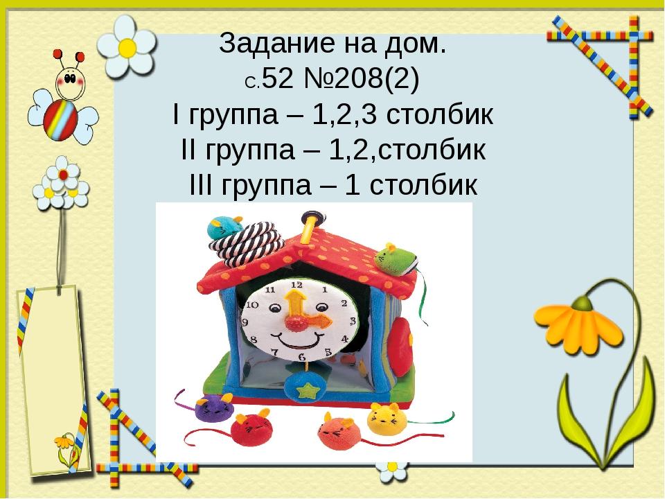 Задание на дом. С.52 №208(2) I группа – 1,2,3 столбик II группа – 1,2,столбик...