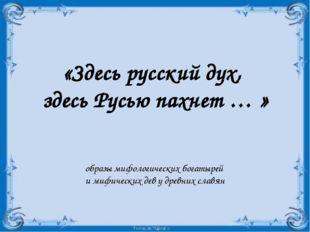 «Здесь русский дух, здесь Русью пахнет … » образы мифологических богатырей и
