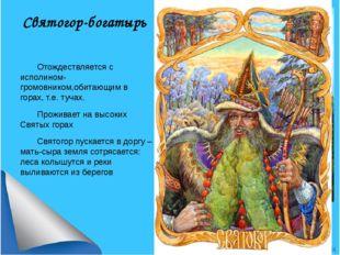Святогор-богатырь Отождествляется с исполином-громовником,обитающим в горах,
