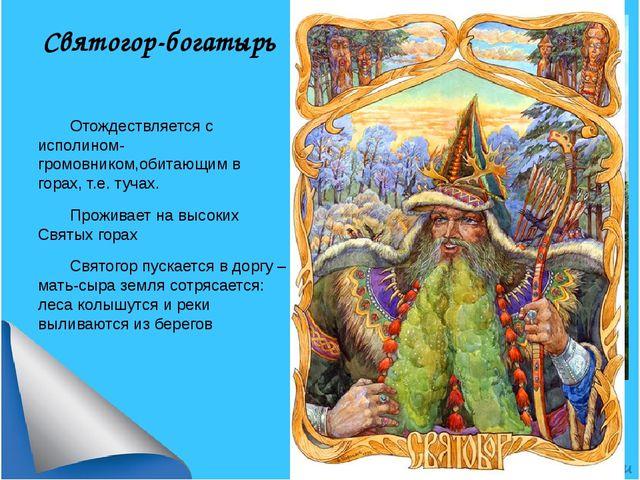 Святогор-богатырь Отождествляется с исполином-громовником,обитающим в горах,...
