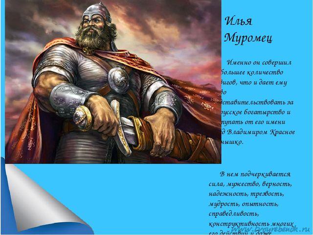 Илья Муромец Именно он совершил наибольшее количество подвигов, что и дает ем...