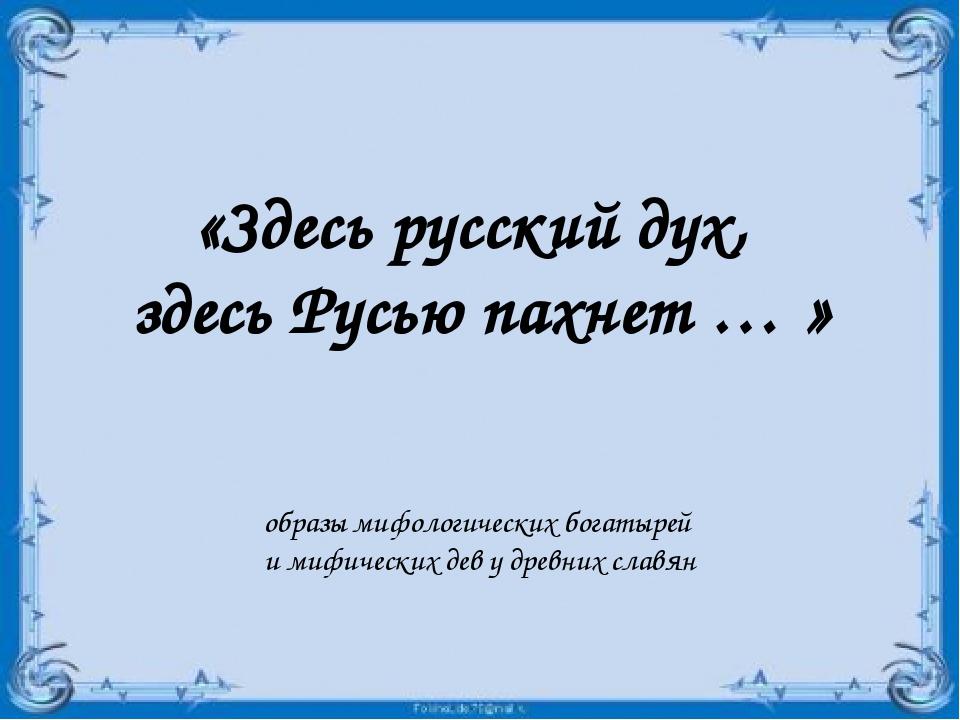 «Здесь русский дух, здесь Русью пахнет … » образы мифологических богатырей и...