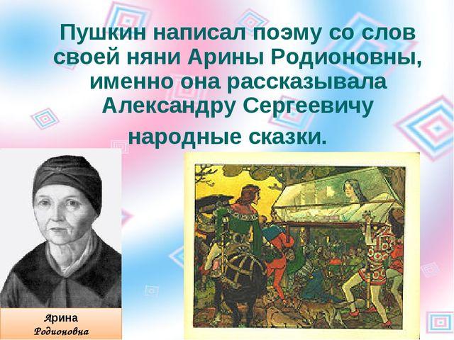 Пушкин написал поэму со слов своей няни Арины Родионовны, именно она рассказы...