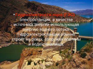 Гидроэлектроста́нция (ГЭС)— электростанция, в качестве источника энергии исп