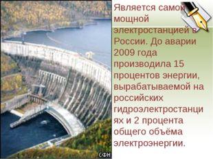 Является самой мощной электростанцией в России. До аварии 2009 года производи
