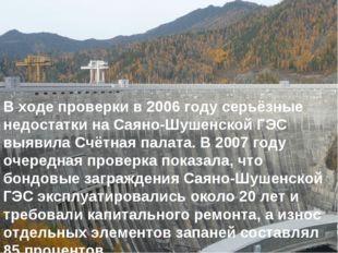 В ходе проверки в 2006 году серьёзные недостатки на Саяно-Шушенской ГЭС выяви