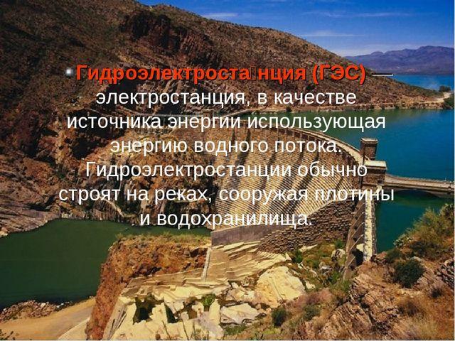 Гидроэлектроста́нция (ГЭС)— электростанция, в качестве источника энергии исп...