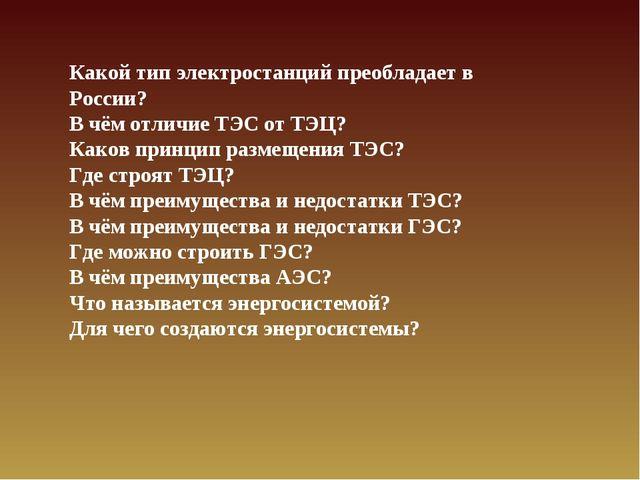 Какой тип электростанций преобладает в России? В чём отличие ТЭС от ТЭЦ? Како...
