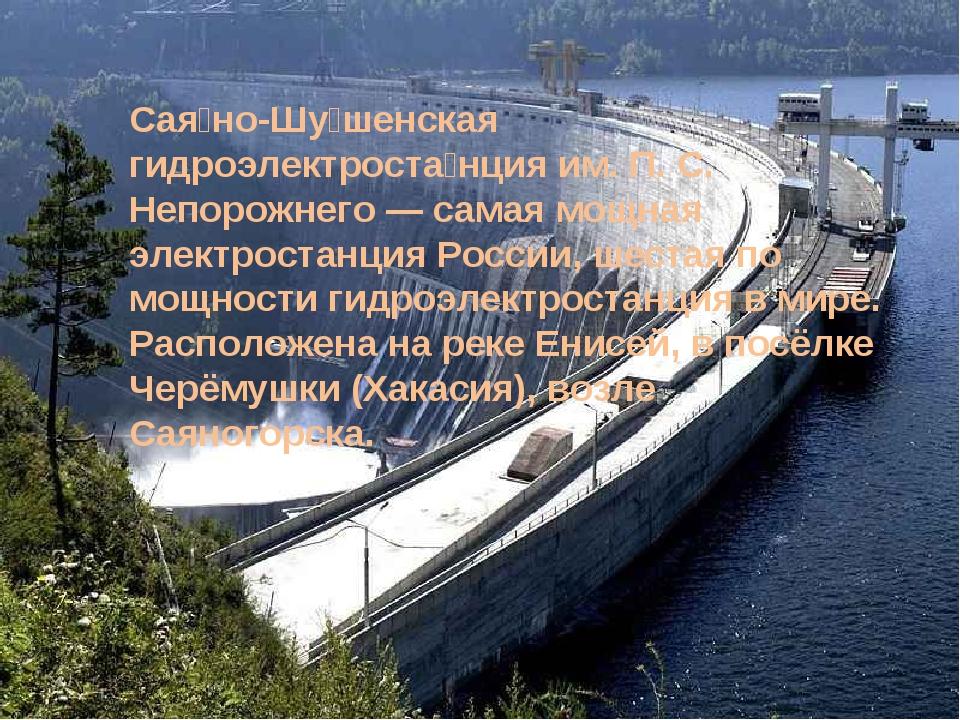 Сая́но-Шу́шенская гидроэлектроста́нция им. П. С. Непорожнего — самая мощная э...