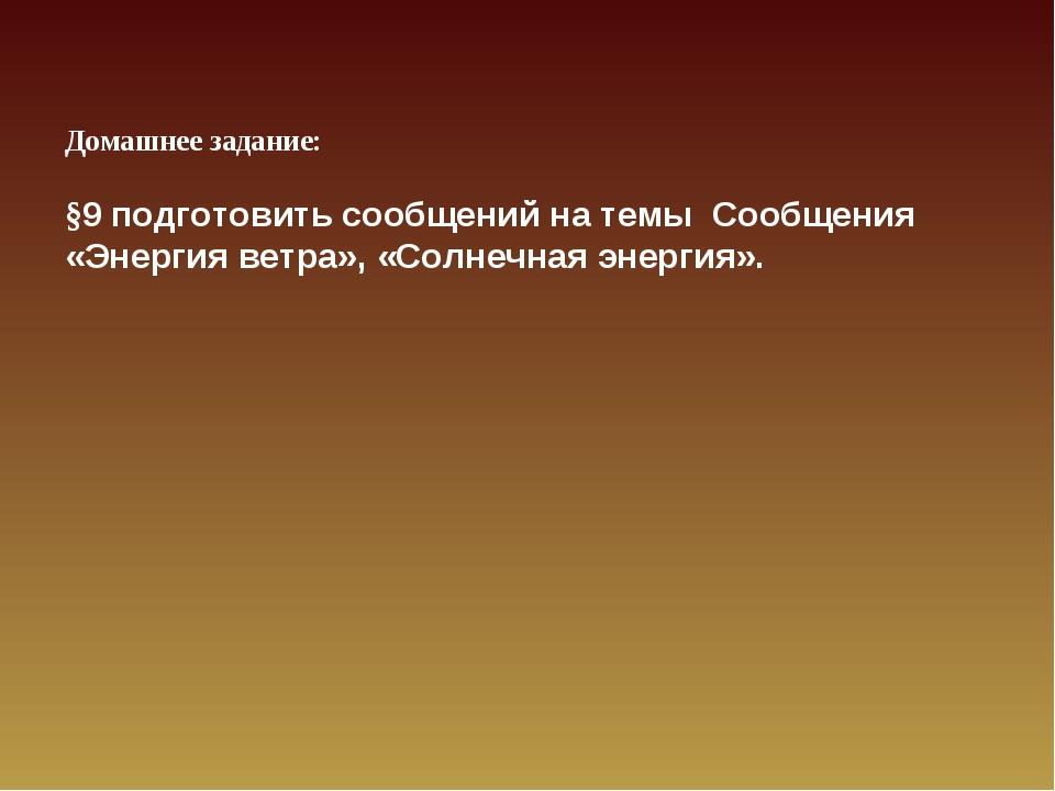 Домашнее задание: §9 подготовить сообщений на темы Сообщения «Энергия ветра»,...