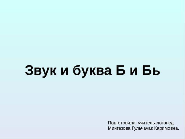 Звук и буква Б и Бь Подготовила: учитель-логопед Мингазова Гульчачак Каримовна.