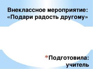 Подготовила: учитель начальных классов МБОУ СОШ № 18 г. Воронеж Ильченко Софь