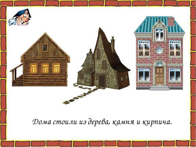Дома стоили из дерева, камня и кирпича.