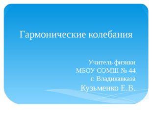 Гармонические колебания Учитель физики МБОУ СОМШ № 44 г. Владикавказа Кузьмен