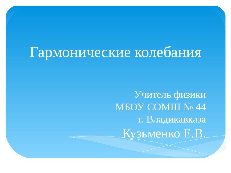 Гармонические колебания Учитель физики МБОУ СОМШ № 44 г. Владикавказа Кузьмен...