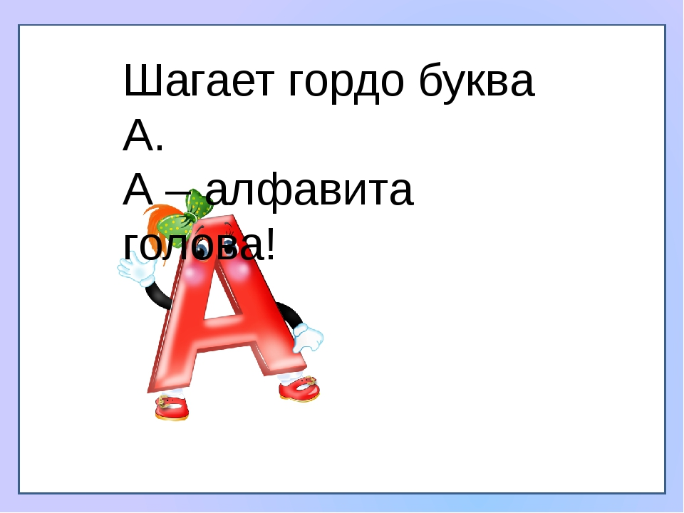 Шагает гордо буква А. А – алфавита голова!